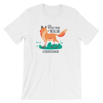 Funny T-Shirts - Oh, You're Installing Chrome $14.99