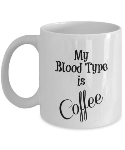 My Blood Type Is Coffee, A Sarcastic and maybe a little Rude Ceramic Coffee Mug gift, funny and humorous, $18.95