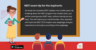 Do break the complete NEET syllabus into smaller parts. By breaking-down the NEET program into smaller parts, you will get yourself through with every NEET topic, without leaving out any topic. This will reduce your overall burden. Also, aspirants will ch...