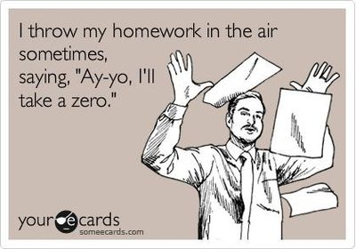 i throw my homework in the air sometimes