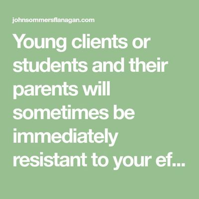 Young clients or students and their parents will sometimes be immediately resistant to your efforts to help them change. I don't mean this in the old-fashioned psychoanalytic form of resistance tha�€�