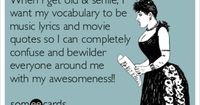 When I get old & senile, I want my vocabulary to be music lyrics and movie quotes so I can completely confuse and bewilder everyone around me with my awesomeness!!