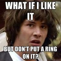 Conspiracy Keanu - what if i like it but don't put a ring on it?