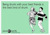 Being drunk with your best friends is the best kind of drunk