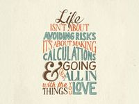 "Life isn't about avoiding risks, it's about making calculations & going all in with the things you love �€"" colored"