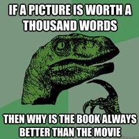 if a picture is worth a thousand words then why is the book - Philosoraptor