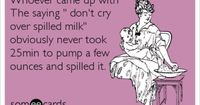 Whoever came up with The saying ' don't cry over spilled milk' obviously never took 25min to pump a few ounces and spilled it.