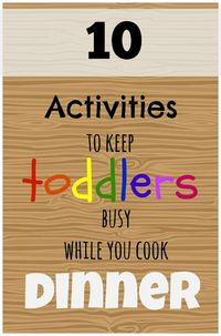 Here's 10 quick ways to keep toddlers busy while you cook dinner!