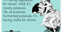 I'm having vegetables for dinner. Well, it's mostly potatoes. Ok, all potatoes. Fermented potatoes. I'm having vodka for dinner.