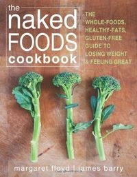The Naked Foods Cookbook: The Whole-Foods, Healthy-Fats, Gluten-Free Guide to Losing Weight and Feeling Great �™��œ�
