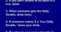 Jeopardy drinking game. This must have been invented for me!