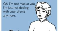 Oh, I'm not mad at you. I'm just not dealing with your drama anymore.