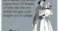 Funny Somewhat Topical Ecard: Let's reenact the fantasy scenes from 50 Shades of Grey; like the one where she gets a job straight out of college.