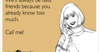 We'll always be best friends because you already know too much. Call me!