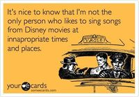It's nice to know that I'm not the only person who likes to sing songs from Disney movies at innapropriate times and places.