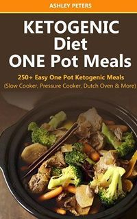 Ketogenic Diet: 250+ Easy One Pot Ketogenic Meals from Your Slow Cooker, Pressure Cooker, Dutch Oven and More