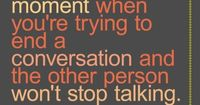 All the time when I am talking to guests...I guess I am so friendly they don't want to stop talking to me :)
