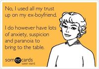 No, I used all my trust up on my ex-boyfriend. I do however have lots of anxiety, suspicion and paranoia to bring to the table.