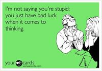 I'm not saying you're stupid; you just have bad luck when it comes to thinking.