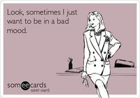 Look, sometimes I just want to be in a bad mood.