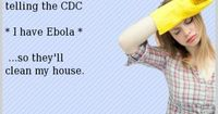 I'm seriously considering telling the CDC * I have Ebola * ...so they'll clean my house.