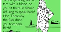My thoughts: When speaking face to face with a friend, do you sit there in silence refusing to speak back? No? Then,why the fuck don't you text back., Bitch?