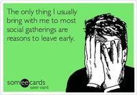 The only thing I usually bring with me to most social gatherings are reasons to leave early. | Cry For Help Ecard | someecards.com
