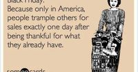 """A thought for Black Friday�€�. """"Black Friday: Because only in America, people trample others for sales exactly one day after being thankful for what they already have."""""""
