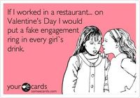 Funny Valentine's Day Ecard: If I worked in a restaurant... on Valentine's Day I would put a fake engagement ring in every girl`s drink.