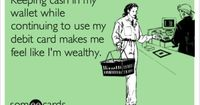 Funny Confession Ecard: Keeping cash in my wallet while continuing to use my debit card makes me feel like I'm wealthy.