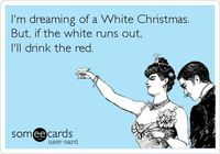 Funny Christmas Season Ecard: I'm dreaming of a White Christmas. But, if the white runs out, I'll drink the red.
