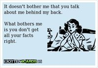 ~ It doesn't bother me that you talk about me behind my back. What bothers me is you don't get all your facts right.