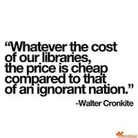 """Whatever the cost of our libraries, the price is cheap compared to that of an ignorant nation."" Walter Cronkite"