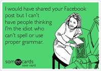 I would have shared your Facebook post but I can't have people thinking I'm the idiot who can't spell or use proper grammar.