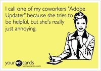 I call one of my coworkers 'Adobe Updater' because she tries to be helpful, but she's really just annoying.