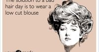 The solution to a bad hair day is to wear a low cut blouse.