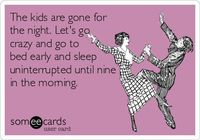 The kids are gone for the night. Lets go crazy and go to bed early and sleep uninterrupted until nine in the morning.