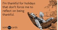 I'm thankful for holidays that don't force me to reflect on being thankful.