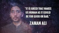 It is greed that makes us human as it could be for good or bad. Zaman Ali