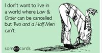 I don't want to live in a world where Law & Order can be cancelled but Two and a Half Men can't.