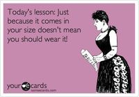 Today's lesson: Just because it comes in your size doesn't mean you should wear it!