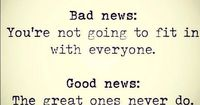 Bad news: you won't fit in with everyone. Good News: The great ones never do. :D