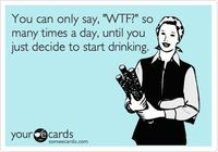 You can only say, 'WTF?' so many times a day, until you just decide to start drinking.