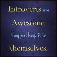 Introverts are awesome, they just keep it to themselves . . . .