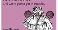 My best friend's back, and we're gonna get in trouble... ;) My first someecards creation!