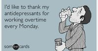I'd like to thank my antidepressants for working overtime every Monday.