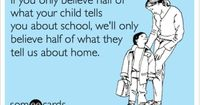 Funny Teacher Week Ecard: If you only believe half of what your child tells you about school, we'll only believe half of what they tell us about home.