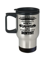 Funny Dentist Travel Mug - Gift For Dentist - Dentist Mug - It Cannot Be Inherited Nor Can It Ever Be Purchased I Have Earned It With My Blood Sweat And Tears I Own It Forever The Title Dentist $19.95