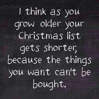 I think as you grow older your Christmas list gets shorter because the things you want can't be bought.