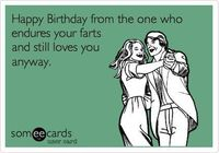 Funny Birthday Ecard: Happy Birthday from the one who endures your farts and still loves you anyway.
